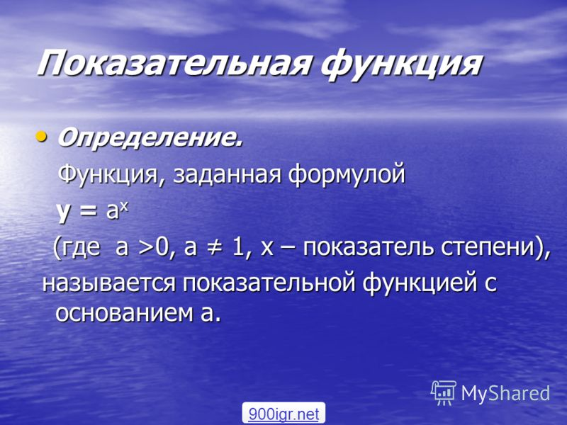 Показательная функция Определение. Определение. Функция, заданная формулой Функция, заданная формулой у = а х у = а х (где а >0, а 1, х – показатель степени), (где а >0, а 1, х – показатель степени), называется показательной функцией с основанием а.