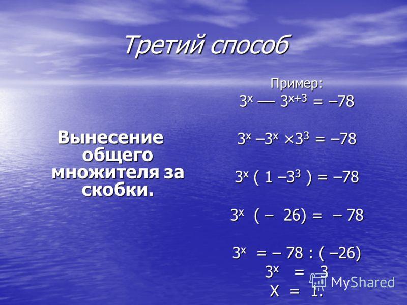 Третий способ Вынесение общего множителя за скобки. Пример: 3 х –– 3 х+3 = –78 3 х –3 х ×3 3 = –78 3 х ( 1 –3 3 ) = –78 3 х ( – 26) = – 78 3 x = – 78 : ( –26) 3 х = 3 Х = 1.