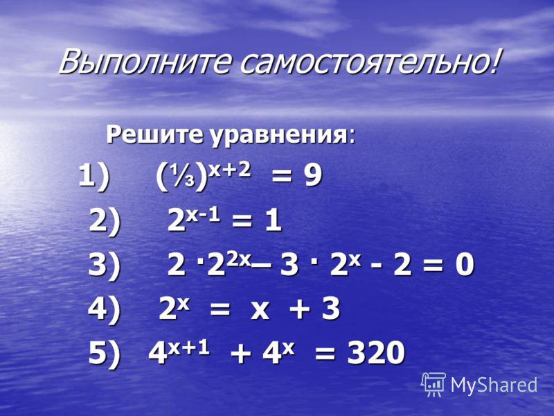 Выполните самостоятельно! Решите уравнения: Решите уравнения: 1) ( ) х+2 = 9 1) ( ) х+2 = 9 2) 2 х-1 = 1 2) 2 х-1 = 1 3) 2 ·2 2х – 3 · 2 х - 2 = 0 3) 2 ·2 2х – 3 · 2 х - 2 = 0 4) 2 х = х + 3 4) 2 х = х + 3 5) 4 х+1 + 4 х = 320 5) 4 х+1 + 4 х = 320