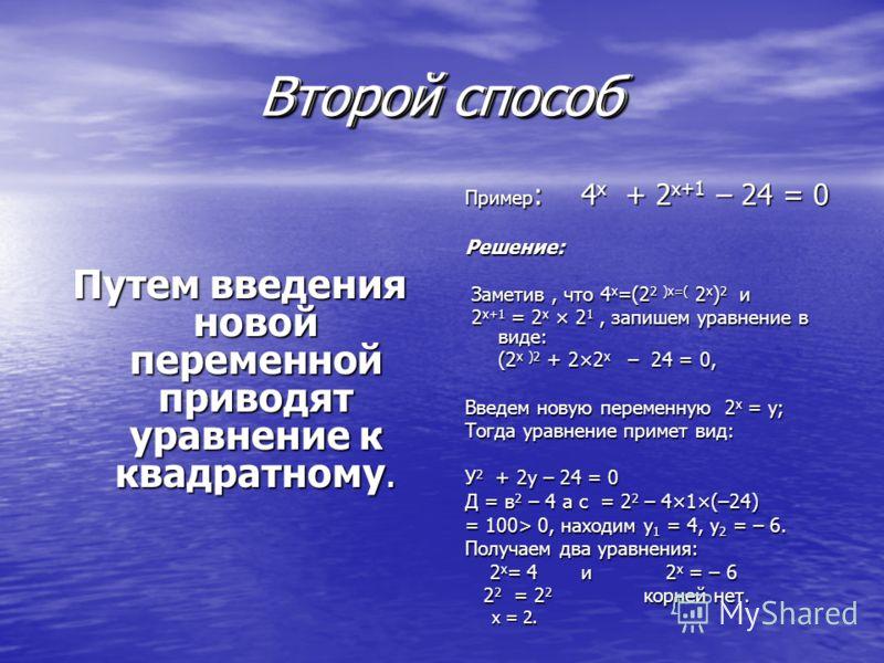 Второй способ Путем введения новой переменной приводят уравнение к квадратному. Пример : 4 х + 2 х+1 – 24 = 0 Решение: Заметив, что 4 х =(2 2 )х=( 2 х ) 2 и Заметив, что 4 х =(2 2 )х=( 2 х ) 2 и 2 х+1 = 2 х × 2 1, запишем уравнение в виде: 2 х+1 = 2