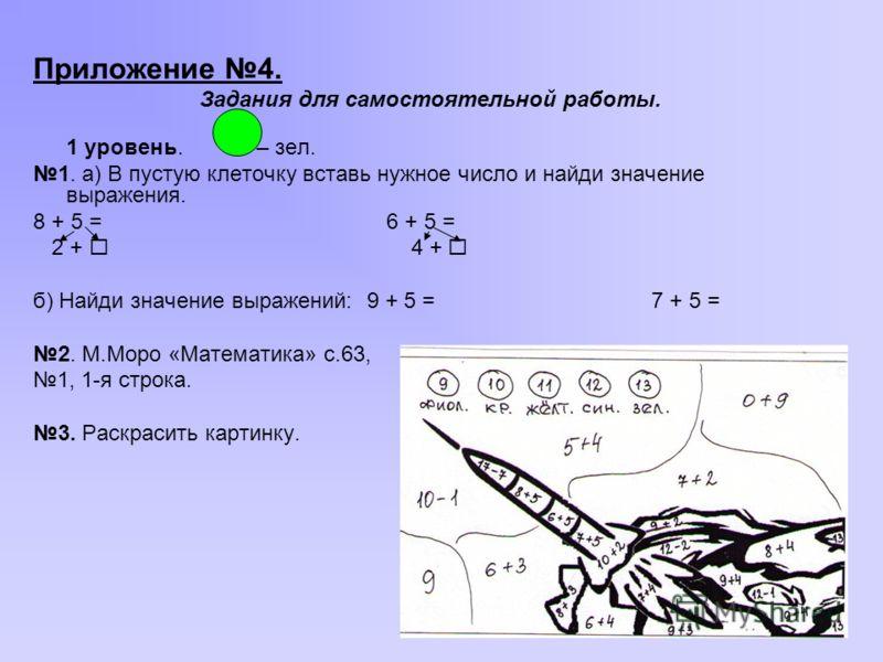 Приложение 4. Задания для самостоятельной работы. 1 уровень. – зел. 1. а) В пустую клеточку вставь нужное число и найди значение выражения. 8 + 5 =6 + 5 = 2 + 4 + б) Найди значение выражений: 9 + 5 =7 + 5 = 2. М.Моро «Математика» с.63, 1, 1-я строка.