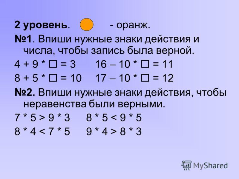 2 уровень. - оранж. 1. Впиши нужные знаки действия и числа, чтобы запись была верной. 4 + 9 * = 3 16 – 10 * = 11 8 + 5 * = 10 17 – 10 * = 12 2. Впиши нужные знаки действия, чтобы неравенства были верными. 7 * 5 > 9 * 38 * 5 < 9 * 5 8 * 4 8 * 3