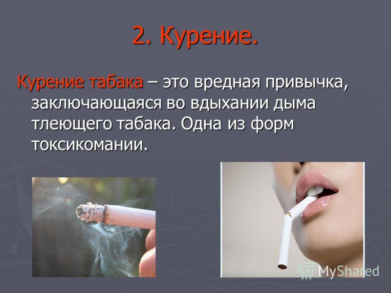 2. Курение. Курение табака – это вредная привычка, заключающаяся во вдыхании дыма тлеющего табака. Одна из форм токсикомании.