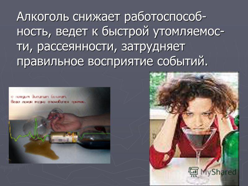 Алкоголь снижает работоспособ- ность, ведет к быстрой утомляемос- ти, рассеянности, затрудняет правильное восприятие событий.