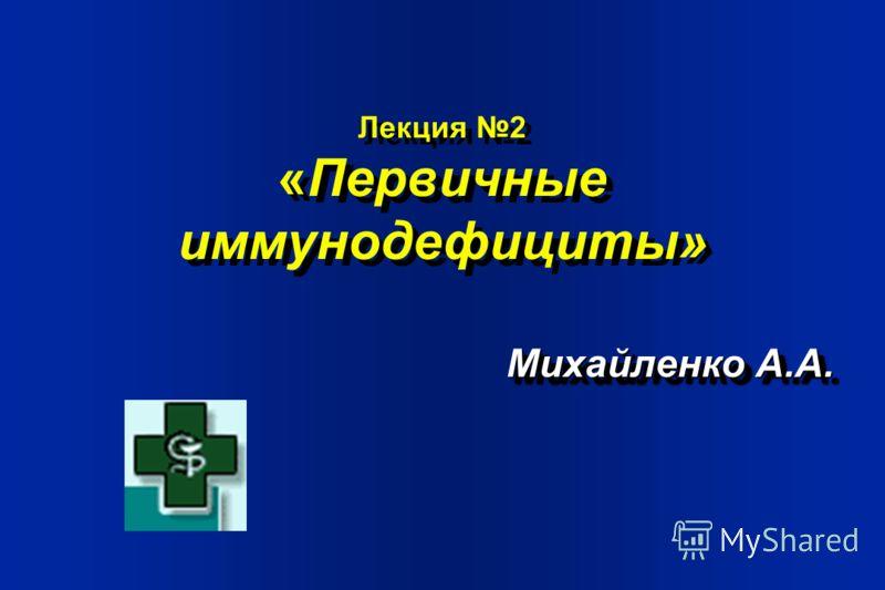 Лекция 2 «Первичные иммунодефициты» Михайленко А.А.