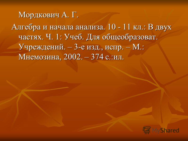 Мордкович А. Г. Алгебра и начала анализа. 10 - 11 кл.: В двух частях. Ч. 1: Учеб. Для общеобразоват. Учреждений. – 3-е изд., испр. – М.: Мнемозина, 2002. – 374 с.:ил.