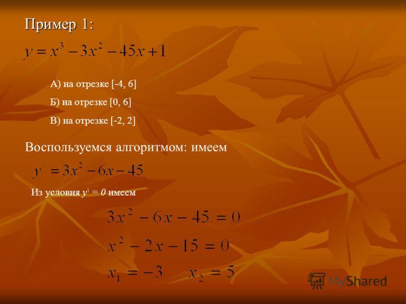 Пример 1: А) на отрезке [-4, 6] Б) на отрезке [0, 6] В) на отрезке [-2, 2] Воспользуемся алгоритмом: имеем Из условия у \ = 0 имеем