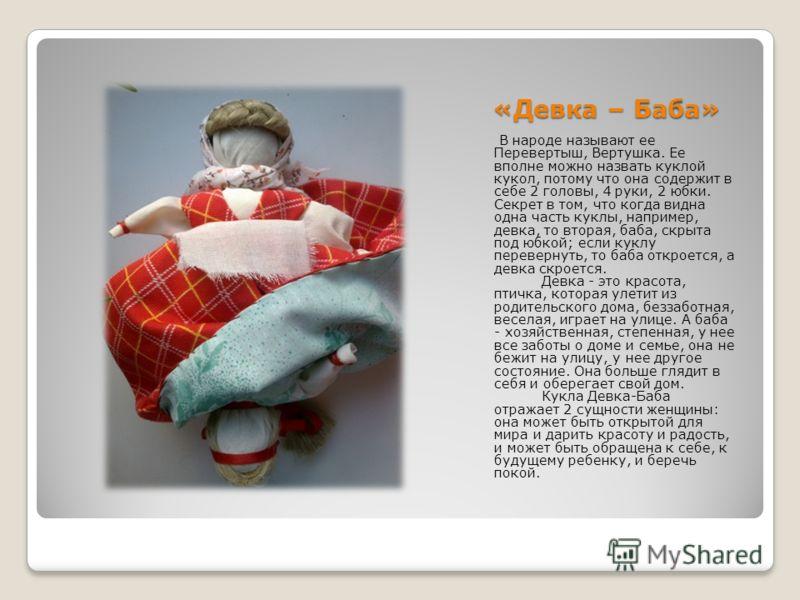 «Девка – Баба» В народе называют ее Перевертыш, Вертушка. Ее вполне можно назвать куклой кукол, потому что она содержит в себе 2 головы, 4 руки, 2 юбки. Секрет в том, что когда видна одна часть куклы, например, девка, то вторая, баба, скрыта под юбко