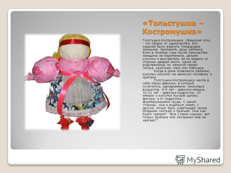 «Тольстушка – Костромушка» Толстушка-Костромушка (Женская суть) - это оберег от одиночества. Его задачей было вернуть плодородие женщине, приманить душу ребенка. Если в течение года после замужества женщина не беременела, делали куколку и выставляли