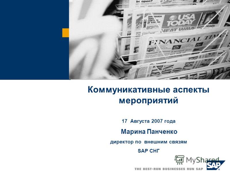Коммуникативные аспекты мероприятий 17 Августа 2007 года Марина Панченко директор по внешним связям SAP СНГ