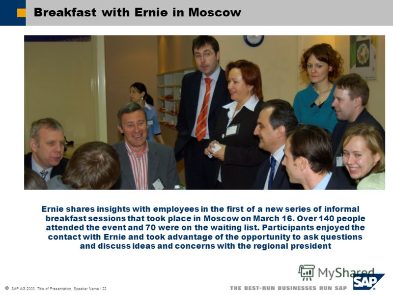 SAP AG 2003, Title of Presentation, Speaker Name / 22 Breakfast with Ernie in Moscow Ernie shares insights with employees in the first of a new series of informal breakfast sessions that took place in Moscow on March 16. Over 140 people attended the
