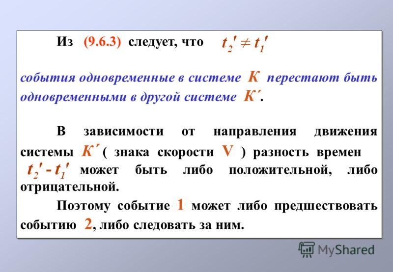 Из (9.6.3) следует, что события одновременные в системе К перестают быть одновременными в другой системе К´. В зависимости от направления движения системы К ´ ( знака скорости V ) разность времен может быть либо положительной, либо отрицательной. Поэ