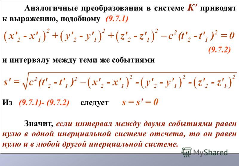 Аналогичные преобразования в системе К' приводят к выражению, подобному (9.7.1) (9.7.2) и интервалу между теми же событиями Из (9.7.1)- (9.7.2) следует s = s' = 0 Значит, если интервал между двумя событиями равен нулю в одной инерциальной системе отс