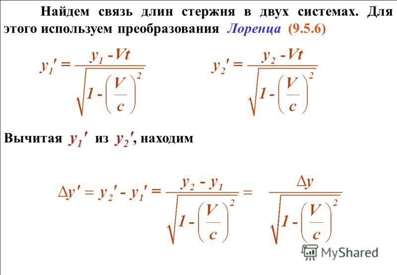 Найдем связь длин стержня в двух системах. Для этого используем преобразования Лоренца (9.5.6) Вычитая у 1 ' из у 2 ', находим Найдем связь длин стержня в двух системах. Для этого используем преобразования Лоренца (9.5.6) Вычитая у 1 ' из у 2 ', нахо