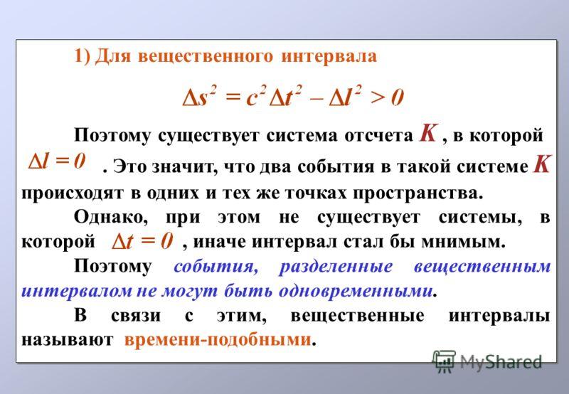 1) Для вещественного интервала Поэтому существует система отсчета K, в которой. Это значит, что два события в такой системе K происходят в одних и тех же точках пространства. Однако, при этом не существует системы, в которой, иначе интервал стал бы м
