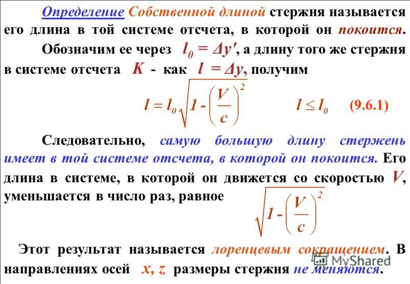 Определение Собственной длиной стержня называется его длина в той системе отсчета, в которой он покоится. Обозначим ее через l 0 = Δу', а длину того же стержня в системе отсчета K - как l = Δу, получим (9.6.1) Следовательно, самую большую длину стерж