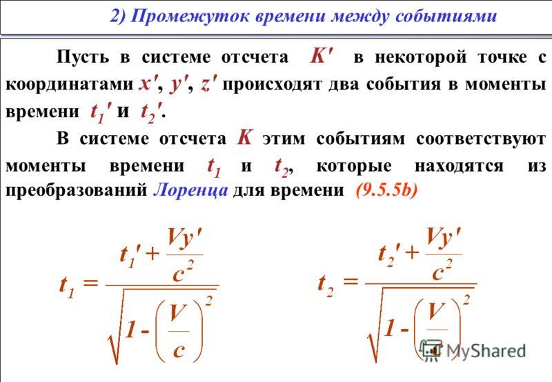 Пусть в системе отсчета K' в некоторой точке с координатами x', y', z' происходят два события в моменты времени t 1 ' и t 2 '. В системе отсчета K этим событиям соответствуют моменты времени t 1 и t 2, которые находятся из преобразований Лоренца для
