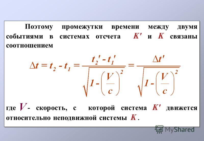 Поэтому промежутки времени между двумя событиями в системах отсчета K' и K связаны соотношением где - скорость, с которой система K' движется относительно неподвижной системы K. Поэтому промежутки времени между двумя событиями в системах отсчета K' и