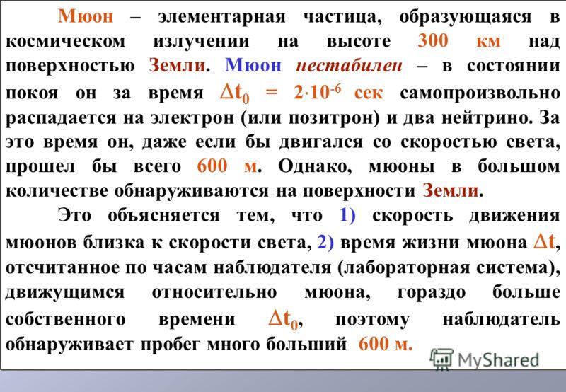 Мюон – элементарная частица, образующаяся в космическом излучении на высоте 300 км над поверхностью Земли. Мюон нестабилен – в состоянии покоя он за время t 0 = 2 10 -6 сек самопроизвольно распадается на электрон (или позитрон) и два нейтрино. За это