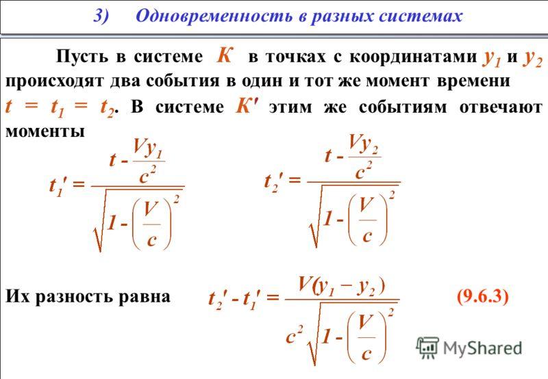 Пусть в системе К в точках с координатами у 1 и у 2 происходят два события в один и тот же момент времени t = t 1 = t 2. В системе К' этим же событиям отвечают моменты Их разность равна (9.6.3) Пусть в системе К в точках с координатами у 1 и у 2 прои