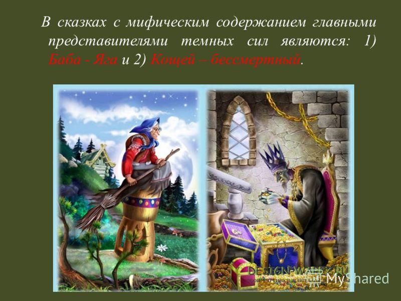 В сказках с мифическим содержанием главными представителями темных сил являются : 1) Баба - Яга и 2) Кощей – бессмертный.