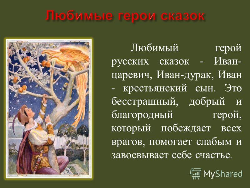 Любимый герой русских сказок - Иван - царевич, Иван - дурак, Иван - крестьянский сын. Это бесстрашный, добрый и благородный герой, который побеждает всех врагов, помогает слабым и завоевывает себе счастье.