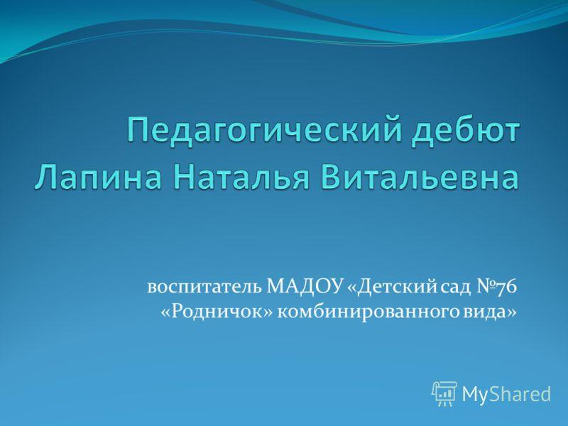воспитатель МАДОУ «Детский сад 76 «Родничок» комбинированного вида»