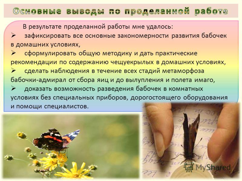 В результате проделанной работы мне удалось: зафиксировать все основные закономерности развития бабочек в домашних условиях, сформулировать общую методику и дать практические рекомендации по содержанию чещуекрылых в домашних условиях, сделать наблюде
