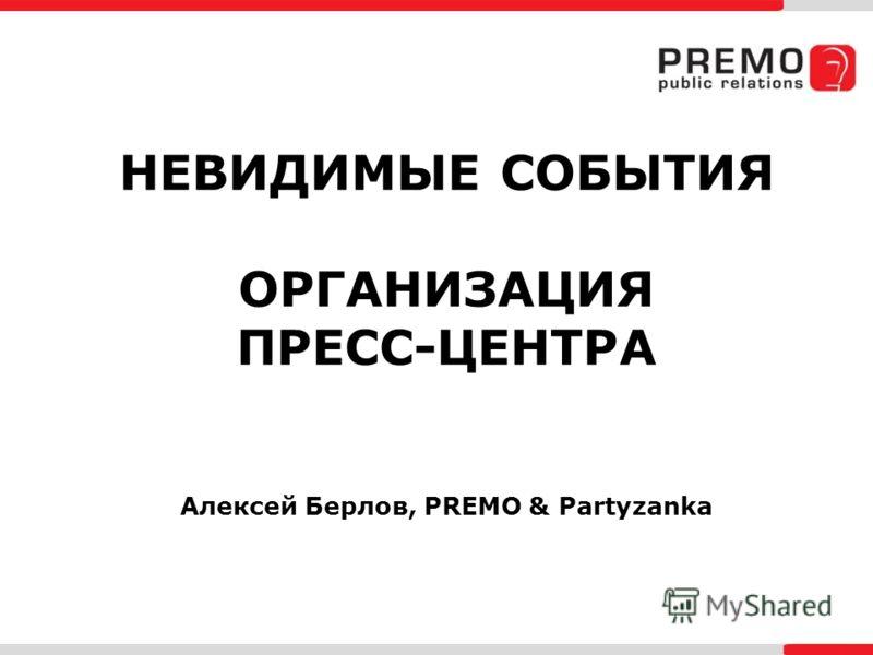 НЕВИДИМЫЕ СОБЫТИЯ ОРГАНИЗАЦИЯ ПРЕСС-ЦЕНТРА Алексей Берлов, PREMO & Partyzanka