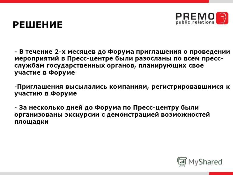 РЕШЕНИЕ - В течение 2-х месяцев до Форума приглашения о проведении мероприятий в Пресс-центре были разосланы по всем пресс- службам государственных органов, планирующих свое участие в Форуме -Приглашения высылались компаниям, регистрировавшимся к уча