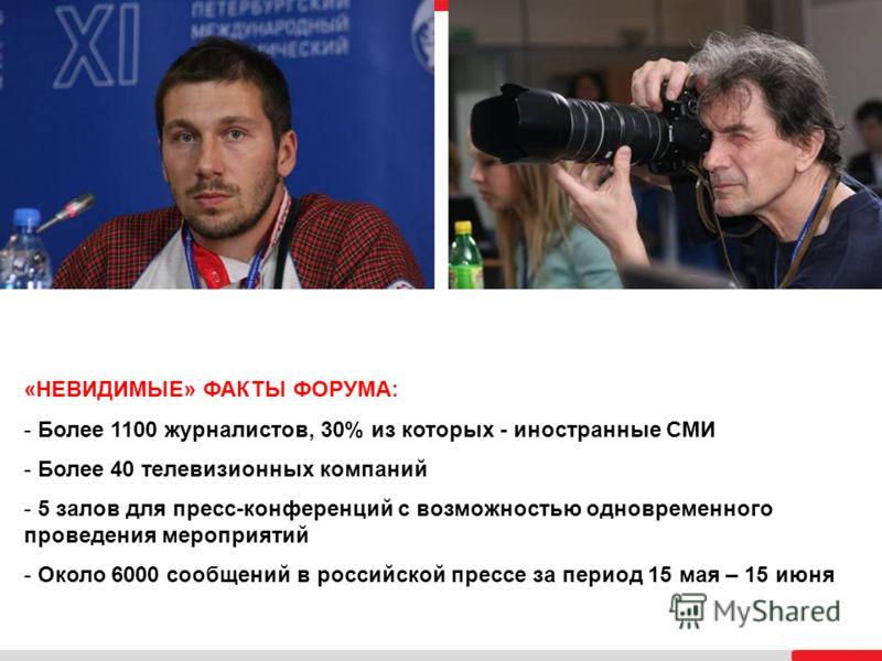 «НЕВИДИМЫЕ» ФАКТЫ ФОРУМА: - Более 1100 журналистов, 30% из которых - иностранные СМИ - Более 40 телевизионных компаний - 5 залов для пресс-конференций с возможностью одновременного проведения мероприятий - Около 6000 сообщений в российской прессе за