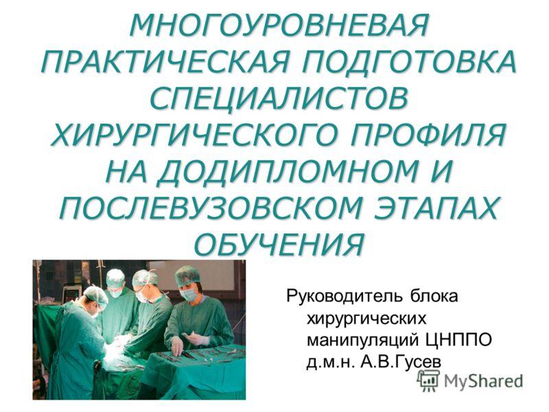 МНОГОУРОВНЕВАЯ ПРАКТИЧЕСКАЯ ПОДГОТОВКА СПЕЦИАЛИСТОВ ХИРУРГИЧЕСКОГО ПРОФИЛЯ НА ДОДИПЛОМНОМ И ПОСЛЕВУЗОВСКОМ ЭТАПАХ ОБУЧЕНИЯ Руководитель блока хирургических манипуляций ЦНППО д.м.н. А.В.Гусев