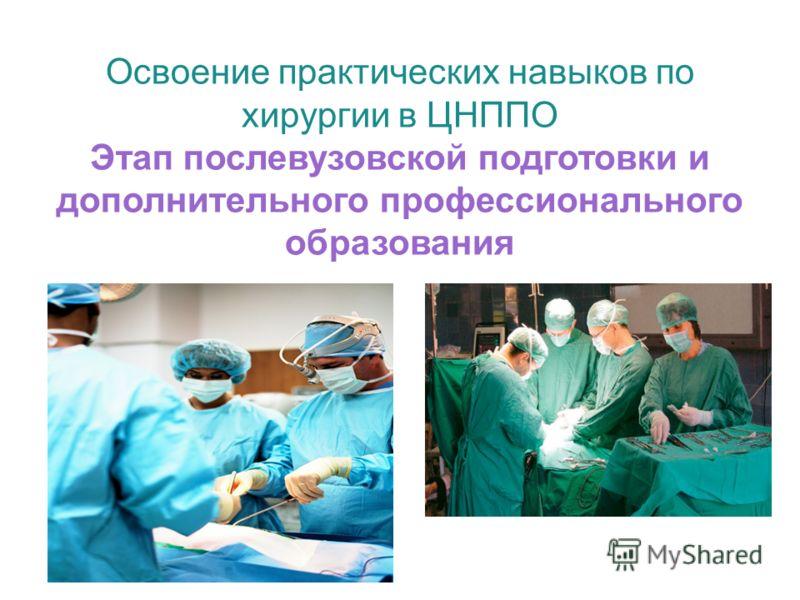 Освоение практических навыков по хирургии в ЦНППО Этап послевузовской подготовки и дополнительного профессионального образования