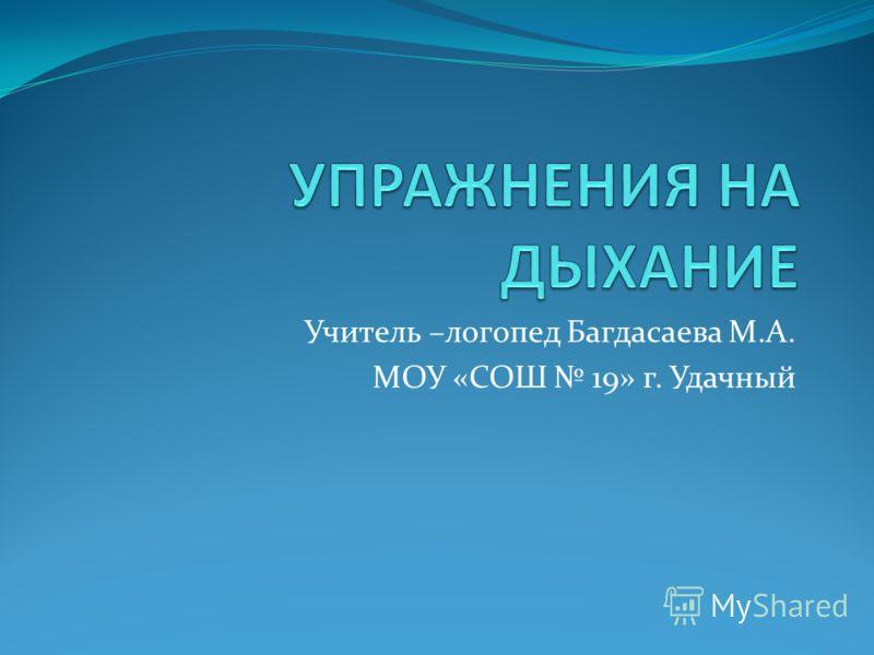 Учитель –логопед Багдасаева М.А. МОУ «СОШ 19» г. Удачный