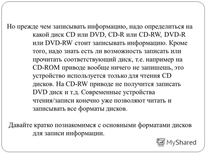 Но прежде чем записывать информацию, надо определиться на какой диск CD или DVD, CD-R или CD-RW, DVD-R или DVD-RW стоит записывать информацию. Кроме того, надо знать есть ли возможность записать или прочитать соответствующий диск, т.е. например на CD