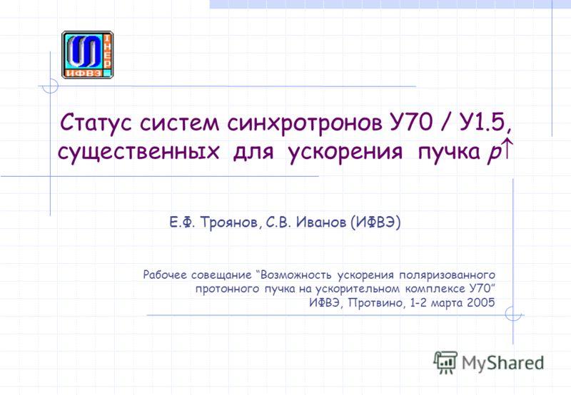 Статус систем синхротронов У70 / У1.5, существенных для ускорения пучка p Е.Ф. Троянов, С.В. Иванов (ИФВЭ) Рабочее совещание Возможность ускорения поляризованного протонного пучка на ускорительном комплексе У70 ИФВЭ, Протвино, 1-2 марта 2005