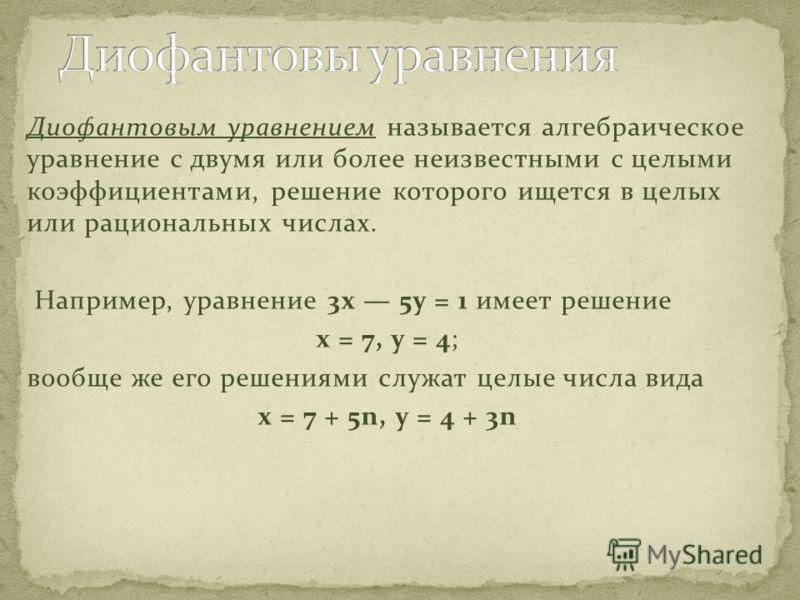 Диофантовым уравнением называется алгебраическое уравнение с двумя или более неизвестными с целыми коэффициентами, решение которого ищется в целых или рациональных числах. Например, уравнение 3x 5y = 1 имеет решение x = 7, y = 4; вообще же его решени