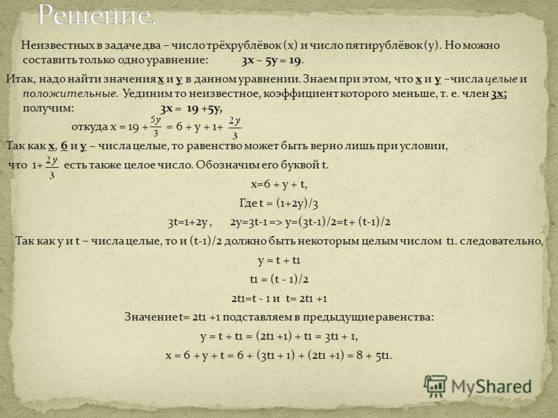Неизвестных в задаче два – число трёхрублёвок (х) и число пятирублёвок (у). Но можно составить только одно уравнение: 3х – 5у = 19. Итак, надо найти значения х и у в данном уравнении. Знаем при этом, что х и у –числа целые и положительные. Уединим то