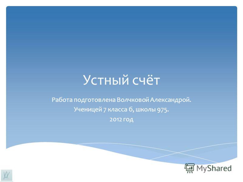 Устный счёт Работа подготовлена Волчковой Александрой. Ученицей 7 класса б, школы 975. 2012 год