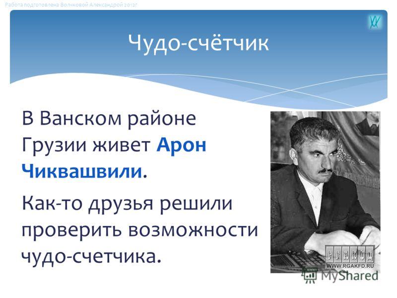 Чудо-счётчик В Ванском районе Грузии живет Арон Чиквашвили. Как-то друзья решили проверить возможности чудо-счетчика. Работа подготовлена Волчковой Александрой 2012г