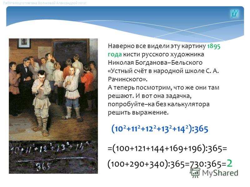 Наверно все видели эту картину 1895 года кисти русского художника Николая Богданова–Бельского «Устный счёт в народной школе С. А. Рачинского». А теперь посмотрим, что же они там решают. И вот она задачка, попробуйте–ка без калькулятора решить выражен