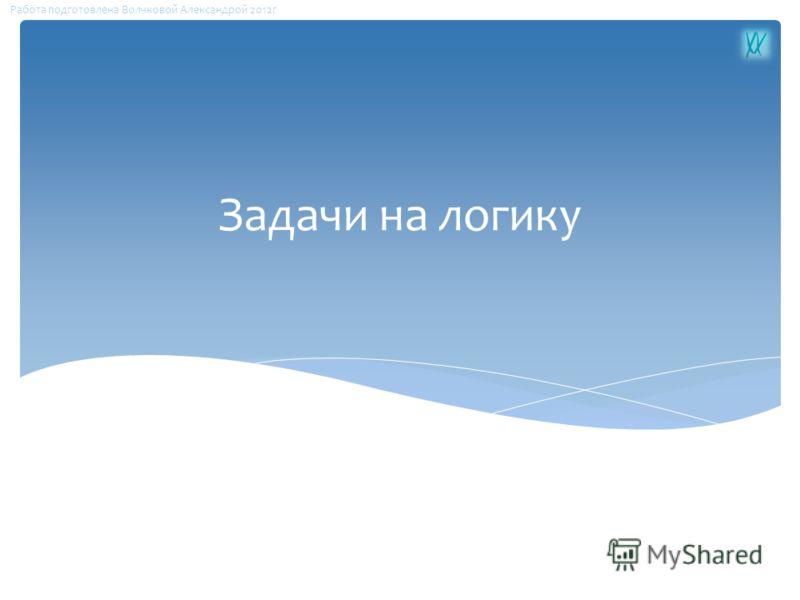 Задачи на логику Работа подготовлена Волчковой Александрой 2012г