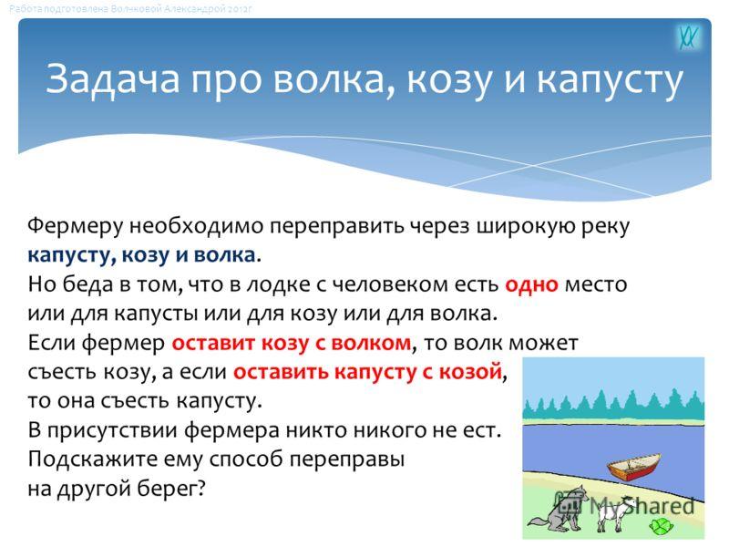 Фермеру необходимо переправить через широкую реку капусту, козу и волка. Но беда в том, что в лодке с человеком есть одно место или для капусты или для козу или для волка. Если фермер оставит козу с волком, то волк может съесть козу, а если оставить
