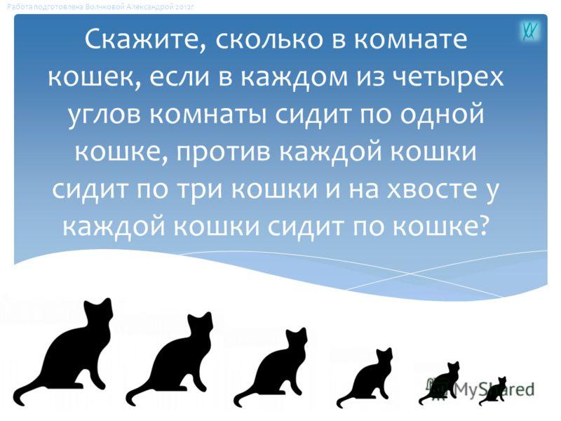 Скажите, сколько в комнате кошек, если в каждом из четырех углов комнаты сидит по одной кошке, против каждой кошки сидит по три кошки и на хвосте у каждой кошки сидит по кошке? Работа подготовлена Волчковой Александрой 2012г
