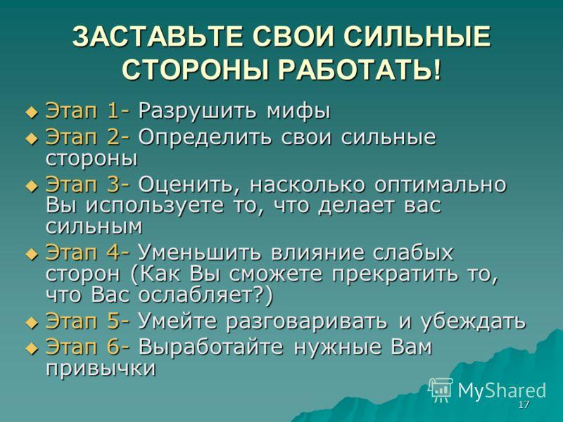 17 ЗАСТАВЬТЕ СВОИ СИЛЬНЫЕ СТОРОНЫ РАБОТАТЬ! Этап 1- Разрушить мифы Этап 1- Разрушить мифы Этап 2- Определить свои сильные стороны Этап 2- Определить свои сильные стороны Этап 3- Оценить, насколько оптимально Вы используете то, что делает вас сильным