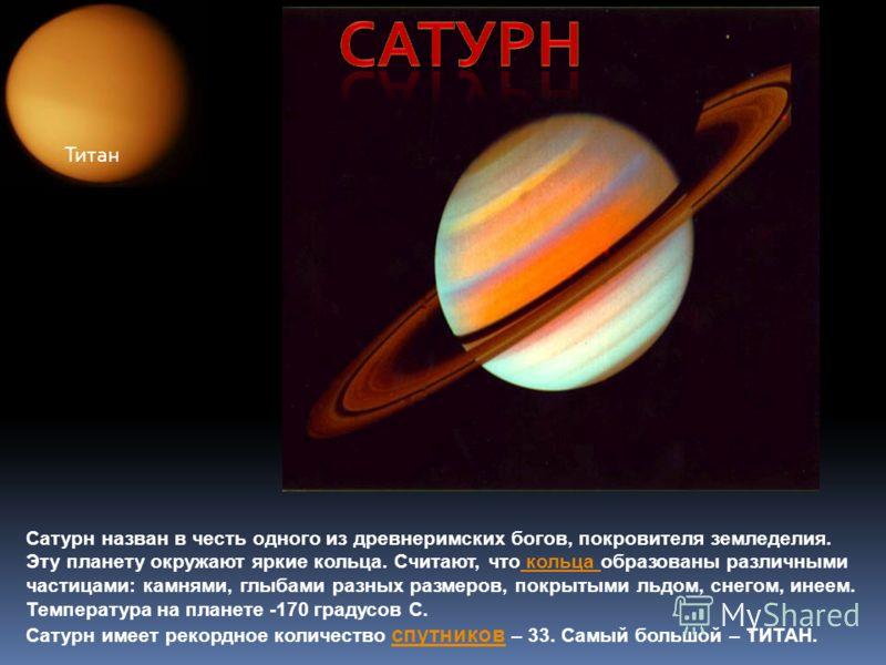 Сатурн назван в честь одного из древнеримских богов, покровителя земледелия. Эту планету окружают яркие кольца. Считают, что кольца образованы различными кольца частицами: камнями, глыбами разных размеров, покрытыми льдом, снегом, инеем. Температура
