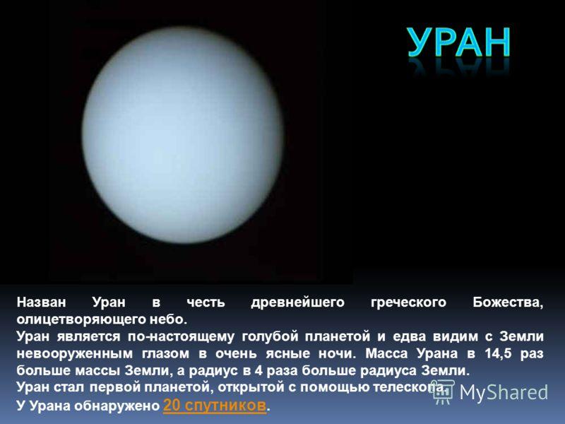 Назван Уран в честь древнейшего греческого Божества, олицетворяющего небо. Уран является по-настоящему голубой планетой и едва видим с Земли невооруженным глазом в очень ясные ночи. Масса Урана в 14,5 раз больше массы Земли, а радиус в 4 раза больше