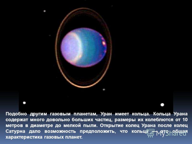 Подобно другим газовым планетам, Уран имеет кольца. Кольца Урана содержат много довольно больших частиц, размеры их колеблются от 10 метров в диаметре до мелкой пыли. Открытие колец Урана после колец Сатурна дало возможность предположить, что кольца