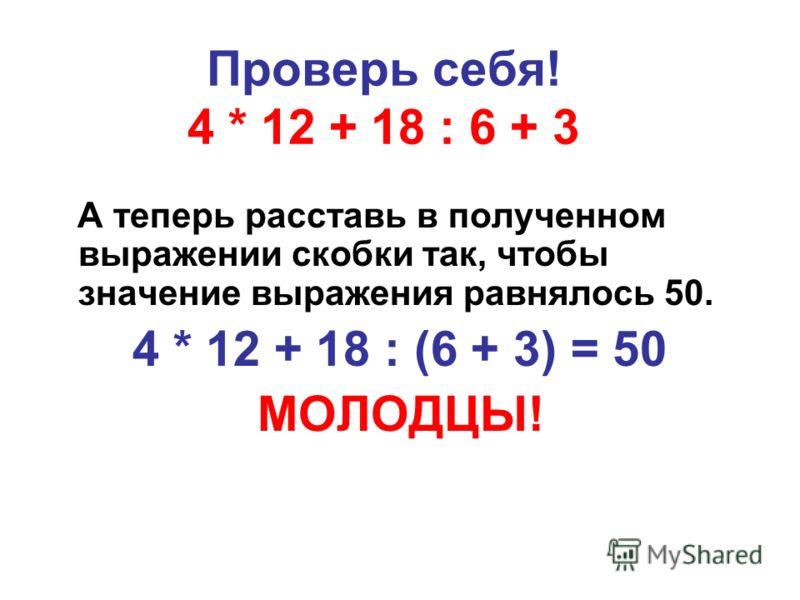 Проверь себя! 4 * 12 + 18 : 6 + 3 А теперь расставь в полученном выражении скобки так, чтобы значение выражения равнялось 50. 4 * 12 + 18 : (6 + 3) = 50 МОЛОДЦЫ!