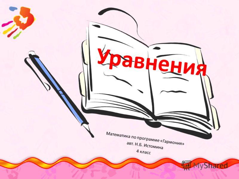 Уравнения Математика по программе «Гармония» авт. Н.Б. Истомина 4 класс